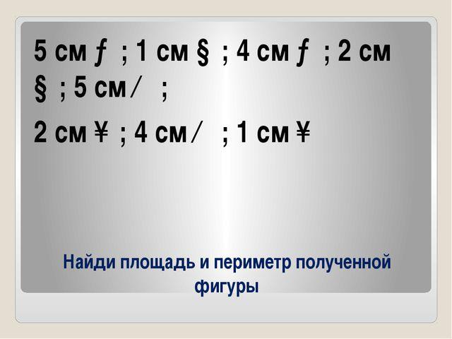 Найди площадь и периметр полученной фигуры 5 см →; 1 см ↓; 4 см →; 2 см ↓; 5...