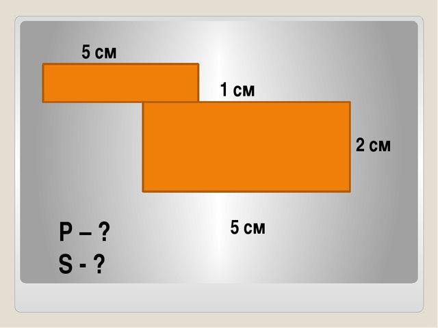5 см 1 см 5 см 2 см P – ? S - ?