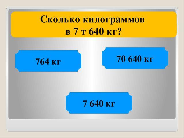 Сколько килограммов в 7 т 640 кг? 70 640 кг 764 кг 7 640 кг