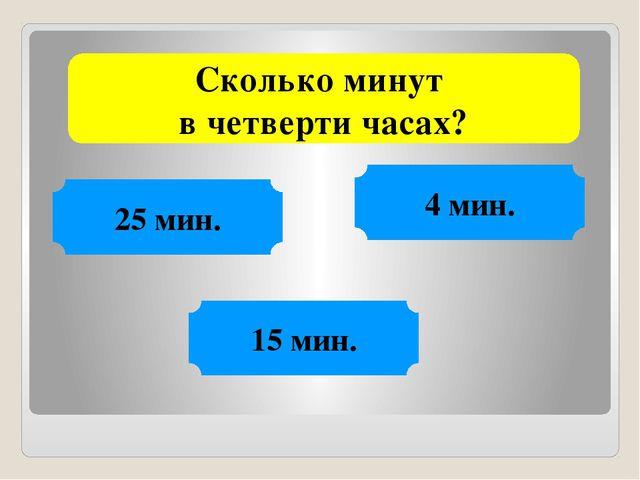 Сколько минут в четверти часах? 4 мин. 15 мин. 25 мин.