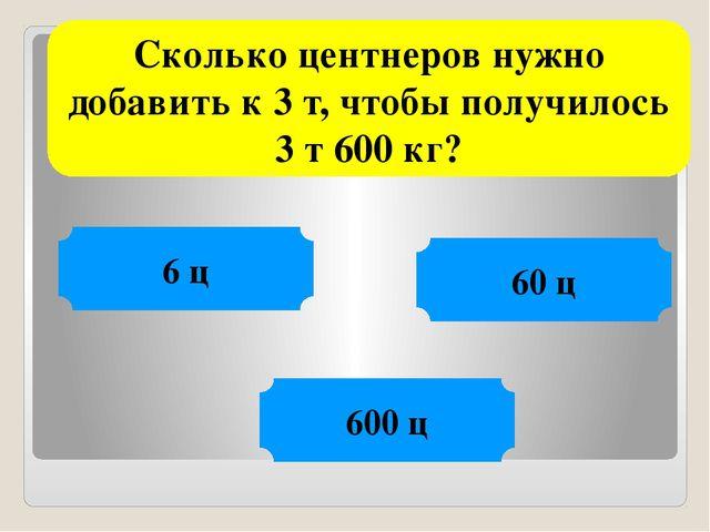 Сколько центнеров нужно добавить к 3 т, чтобы получилось 3 т 600 кг? 6 ц 60 ц...