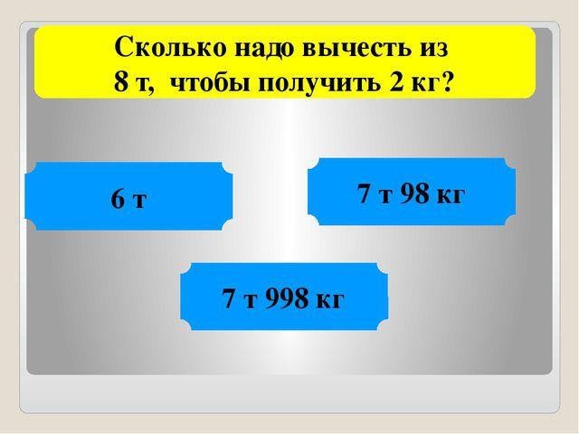Сколько надо вычесть из 8 т, чтобы получить 2 кг? 6 т 7 т 98 кг 7 т 998 кг