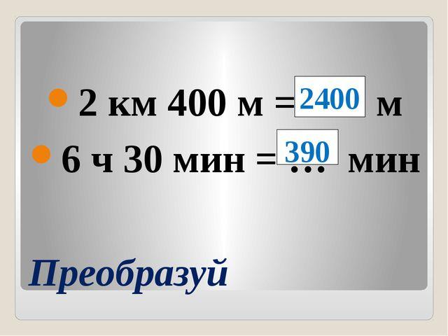 Преобразуй 2 км 400 м = … м 6 ч 30 мин = … мин 2400 390