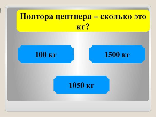 Полтора центнера – сколько это кг? 100 кг 1500 кг 1050 кг