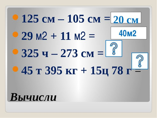 Вычисли 125 см – 105 см = 29 м2 + 11 м2 = 325 ч – 273 см = 45 т 395 кг + 15ц...