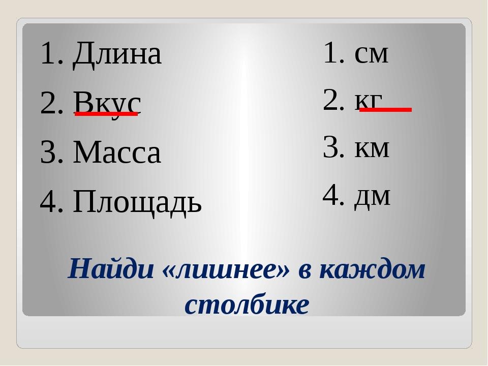 Найди «лишнее» в каждом столбике 1. Длина 2. Вкус 3. Масса 4. Площадь 1. cм 2...