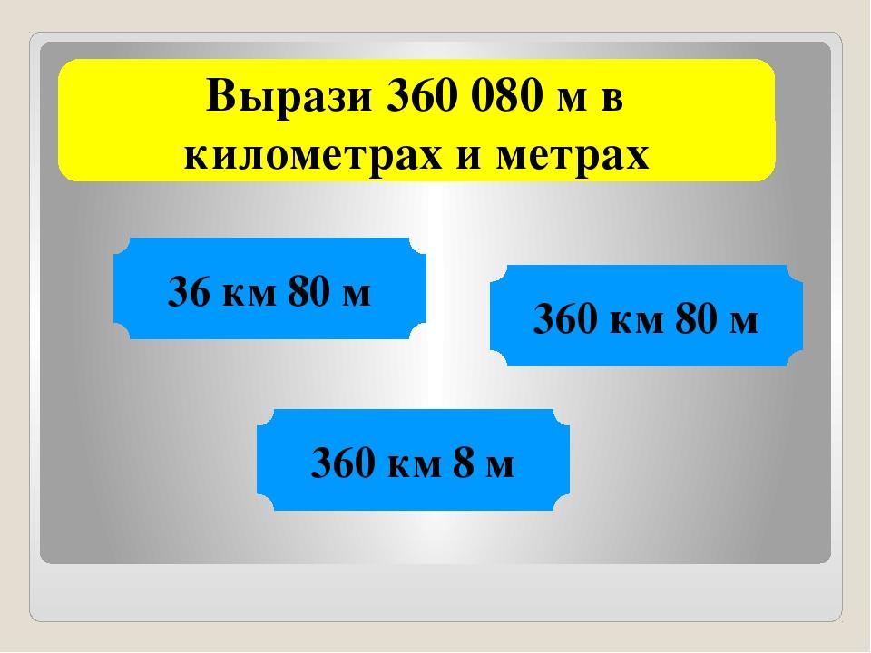 Вырази 360 080 м в километрах и метрах 36 км 80 м 360 км 80 м 360 км 8 м