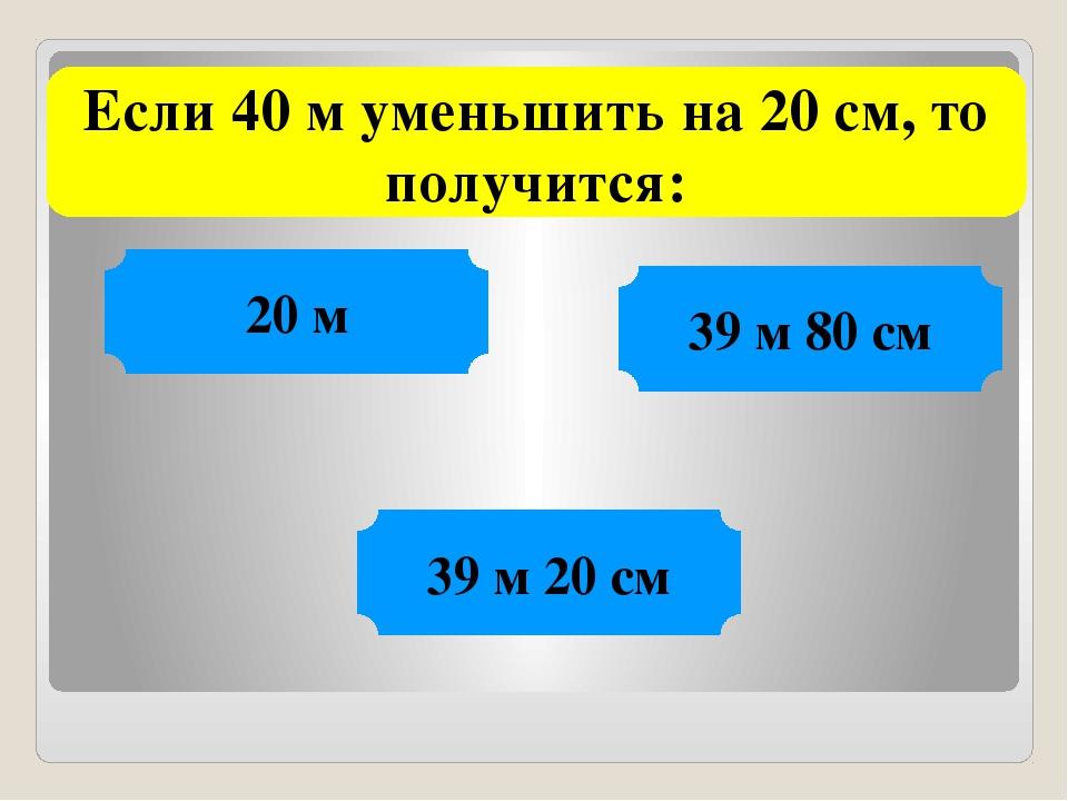 Если 40 м уменьшить на 20 см, то получится: 20 м 39 м 80 см 39 м 20 см