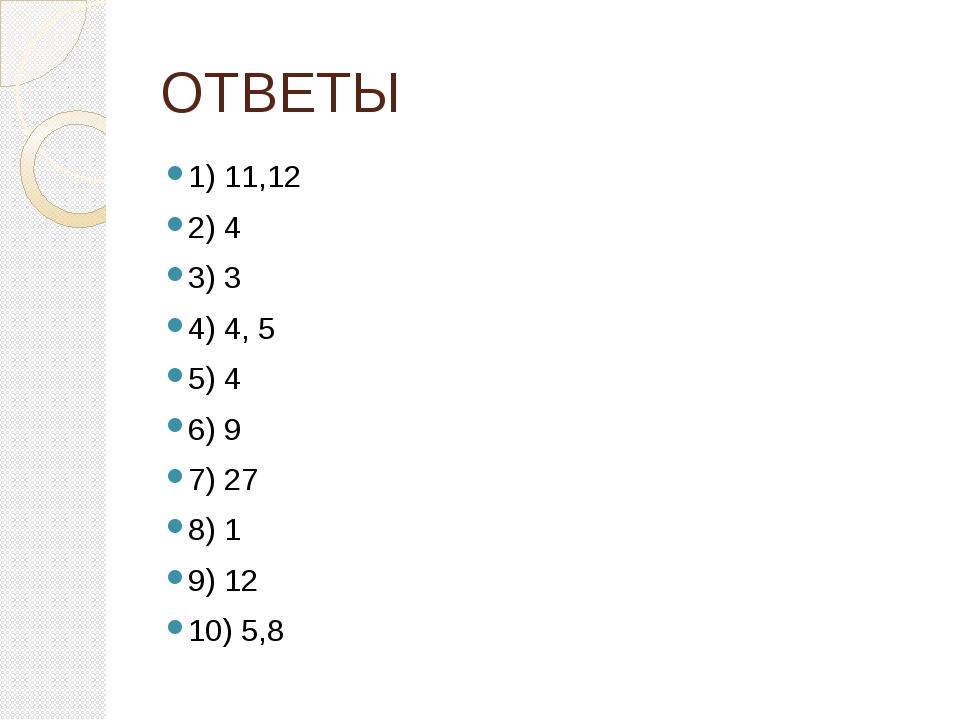 ОТВЕТЫ 1) 11,12 2) 4 3) 3 4) 4, 5 5) 4 6) 9 7) 27 8) 1 9) 12 10) 5,8