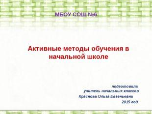 Активные методы обучения в начальной школе МБОУ СОШ №6  подготовила учитель