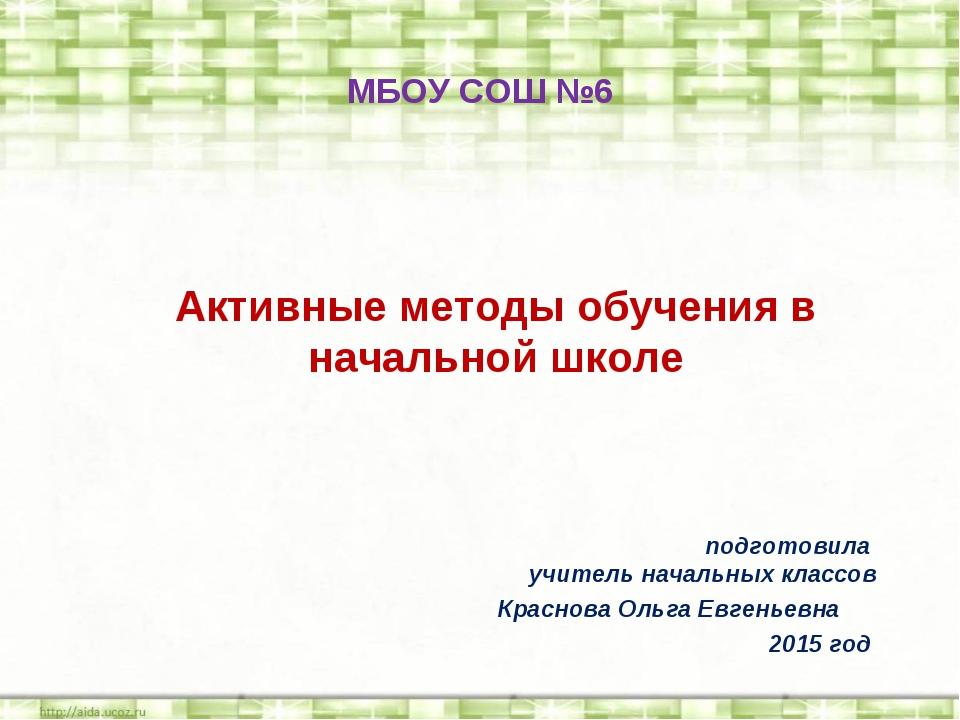 Активные методы обучения в начальной школе МБОУ СОШ №6  подготовила учитель...