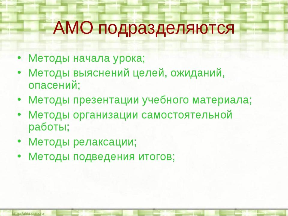 АМО подразделяются Методы начала урока; Методы выяснений целей, ожиданий, опа...