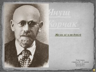 Жизнь во имя детей Януш Корчак Подготовила студентка Ш – 11 группы Иванова Ди
