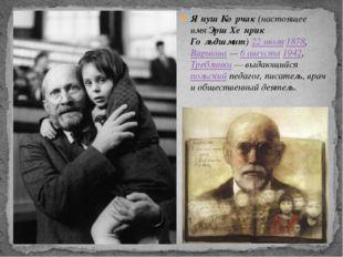 Я́нуш Ко́рчак(настоящее имяЭрш Хе́нрик Го́льдшмит)22 июля1878,Варшава—6