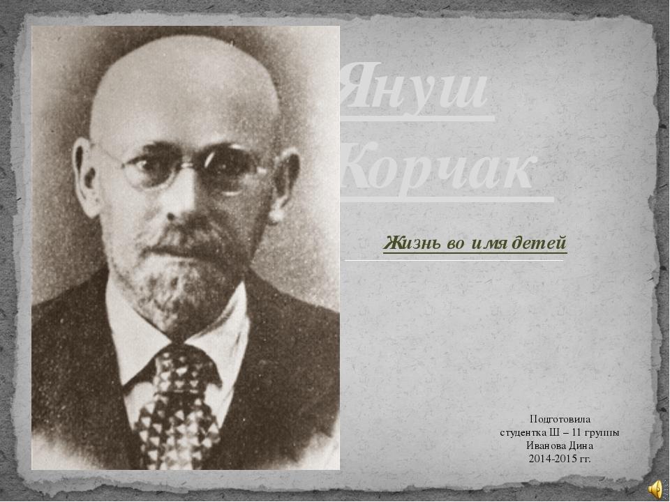 Жизнь во имя детей Януш Корчак Подготовила студентка Ш – 11 группы Иванова Ди...