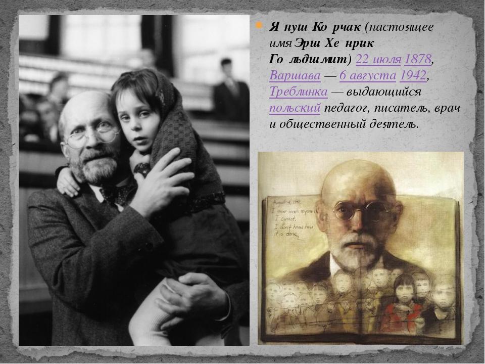 Я́нуш Ко́рчак(настоящее имяЭрш Хе́нрик Го́льдшмит)22 июля1878,Варшава—6...