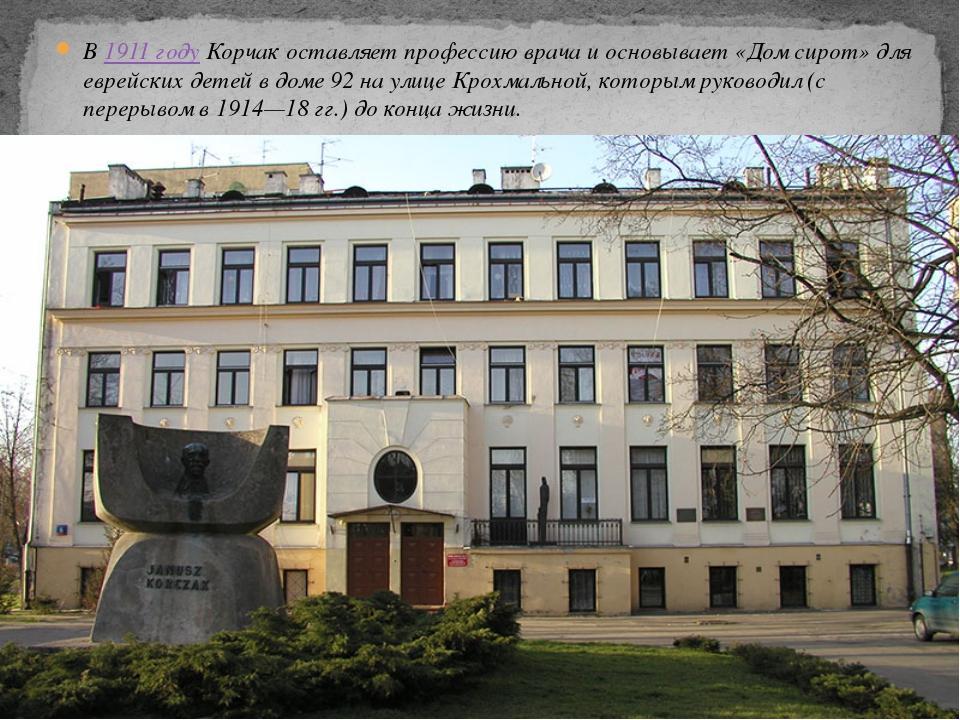 В1911 годуКорчак оставляет профессию врача и основывает «Дом сирот» для евр...