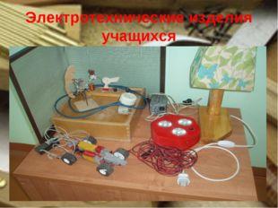 Электротехнические изделия учащихся