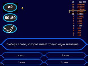 Выбери слово, которое имеет только одно значение А. куст D. замок B. ручка C.