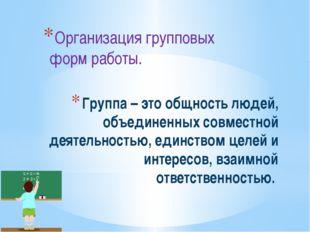 Группа – это общность людей, объединенных совместной деятельностью, единством