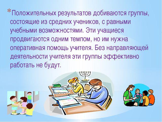 Положительных результатов добиваются группы, состоящие из средних учеников, с...