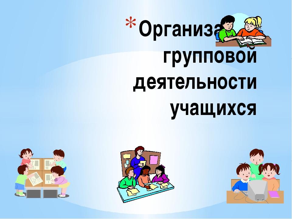 Организация групповой деятельности учащихся