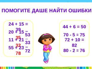 ПОМОГИТЕ ДАШЕ НАЙТИ ОШИБКИ 24 + 15 = 39 20 + 15 = 35 11 + 21 = 32 55 + 23 =