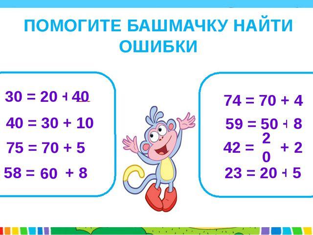ПОМОГИТЕ БАШМАЧКУ НАЙТИ ОШИБКИ 30 = 20 + 10 40 = 30 + 10 75 = 70 + 5 58 = 50...