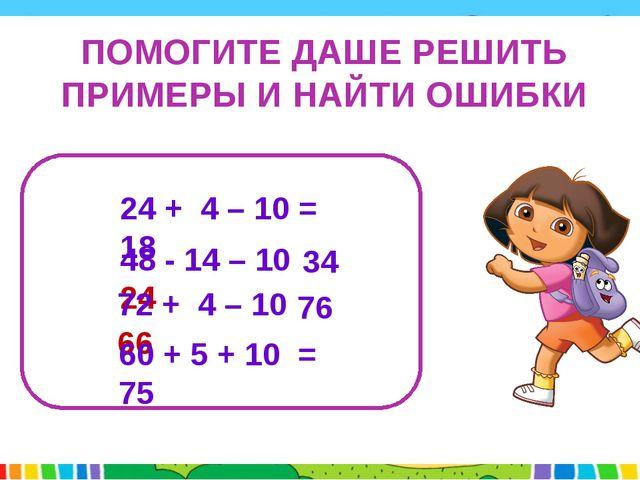 ПОМОГИТЕ ДАШЕ РЕШИТЬ ПРИМЕРЫ И НАЙТИ ОШИБКИ 24 + 4 – 10 = 18 48 - 14 – 10 =...