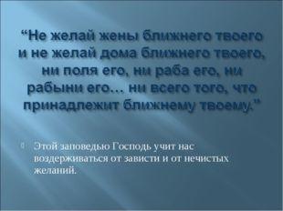 Этой заповедью Господь учит нас воздерживаться от зависти и от нечистых жела