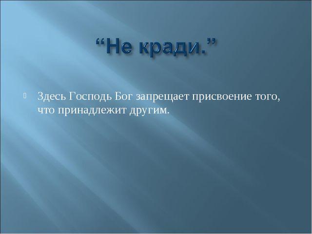 Здесь Господь Бог запрещает присвоение того, что принадлежит другим.