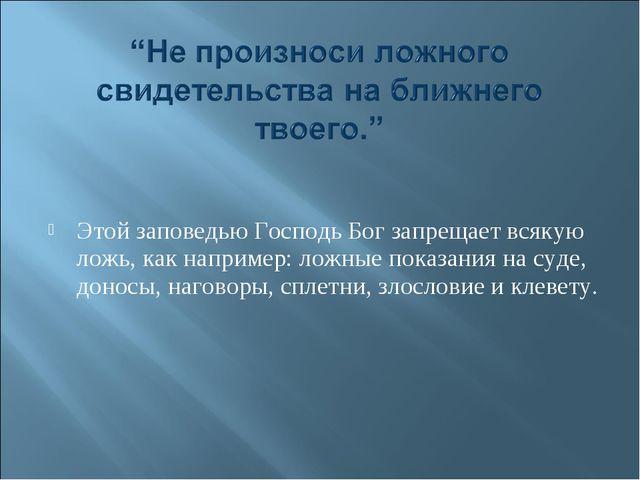 Этой заповедью Господь Бог запрещает всякую ложь, как например: ложные показ...