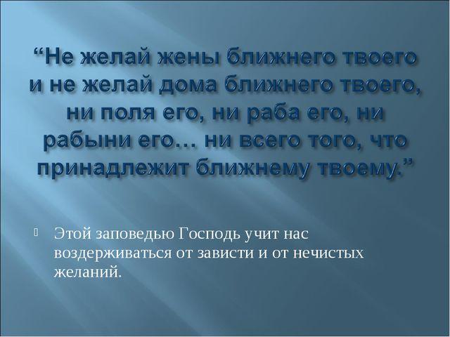 Этой заповедью Господь учит нас воздерживаться от зависти и от нечистых жела...