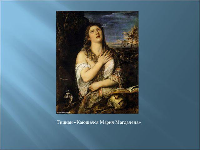 Тициан «Кающаяся Мария Магдалена»