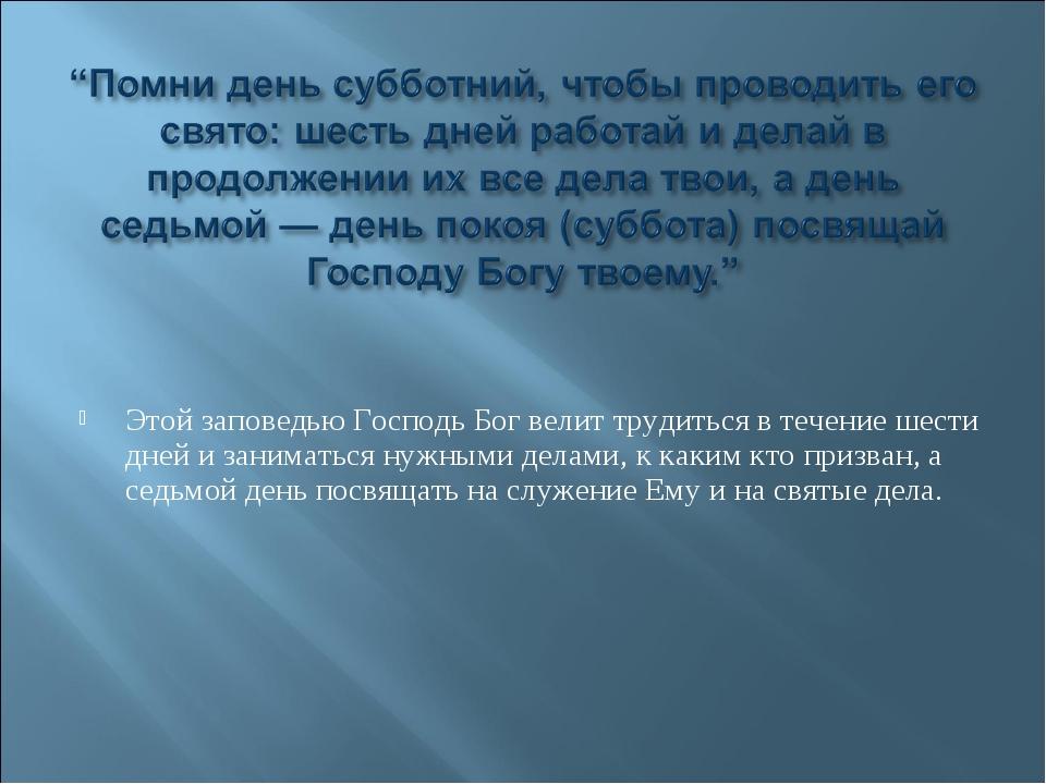 Этой заповедью Господь Бог велит трудиться в течение шести дней и заниматься...