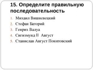 15. Определите правильную последовательность Михаил Вишневецкий Стефан Батори