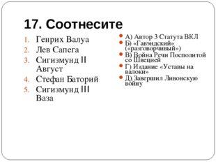 17. Соотнесите Генрих Валуа Лев Сапега Сигизмунд II Август Стефан Баторий Сиг