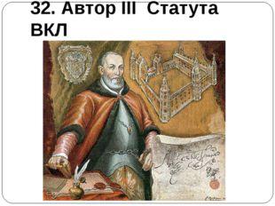 32. Автор III Статута ВКЛ
