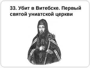 33. Убит в Витебске. Первый святой униатской церкви