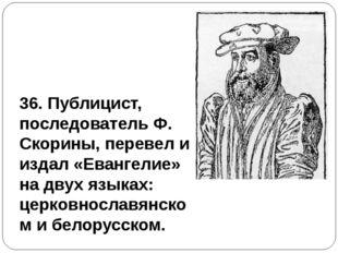 36. Публицист, последователь Ф. Скорины, перевел и издал «Евангелие» на двух
