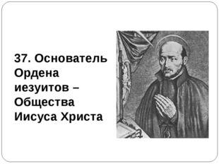 37. Основатель Ордена иезуитов – Общества Иисуса Христа