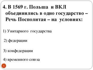 * 4. В 1569 г. Польша и ВКЛ объединились в одно государство – Речь Посполитая