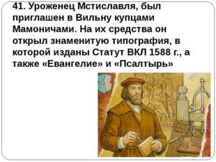 41. Уроженец Мстиславля, был приглашен в Вильну купцами Мамоничами. На их сре
