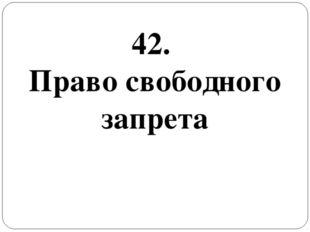 42. Право свободного запрета