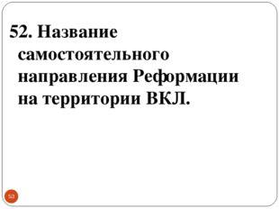 * 52. Название самостоятельного направления Реформации на территории ВКЛ.