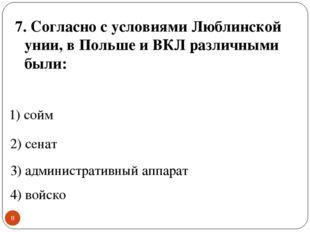 * 7. Согласно с условиями Люблинской унии, в Польше и ВКЛ различными были: 1)
