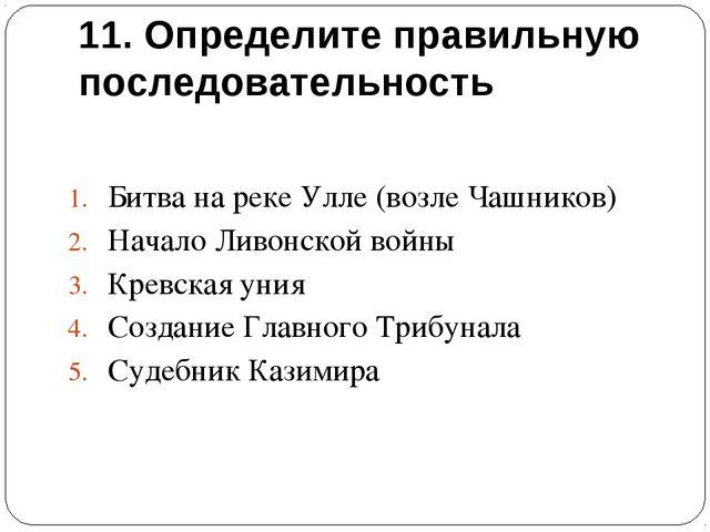 11. Определите правильную последовательность Битва на реке Улле (возле Чашник...