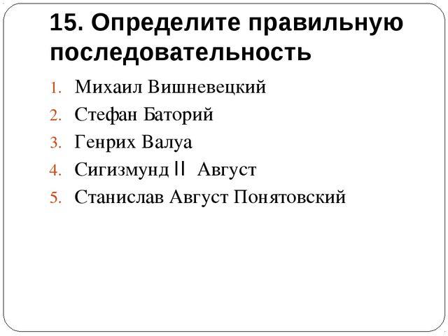 15. Определите правильную последовательность Михаил Вишневецкий Стефан Батори...