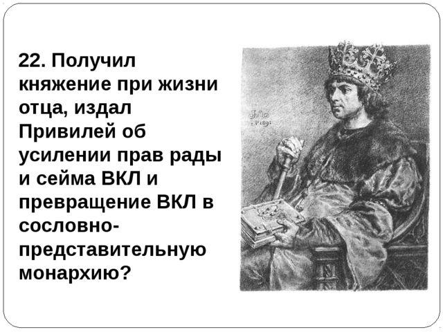 22. Получил княжение при жизни отца, издал Привилей об усилении прав рады и с...