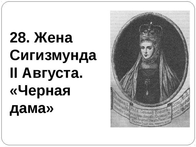 28. Жена Сигизмунда II Августа. «Черная дама»